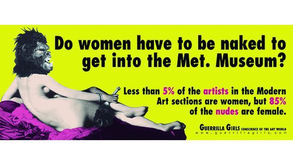 Cartel ¿ Tienen que estar desnudas las mujeres para entrar en el Museo Metropolitan de Nueva York? Menos del 5 % de los artistas expuestos en secciones de arte moderno son mujeres, pero el 85 % de los desnudos son femeninos.